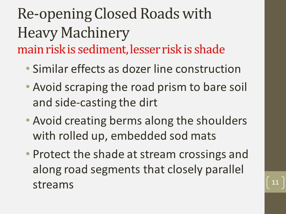 Re-opening Closed Roads with Heavy Machinery main risk is sediment, lesser risk is shade Similar effects as dozer line construction Avoid scraping the road prism to bare soil and side-casting the dirt Avoid creating berms along the shoulders with rolled up, embedded sod mats Protect the shade at stream crossings and along road segments that closely parallel streams 11
