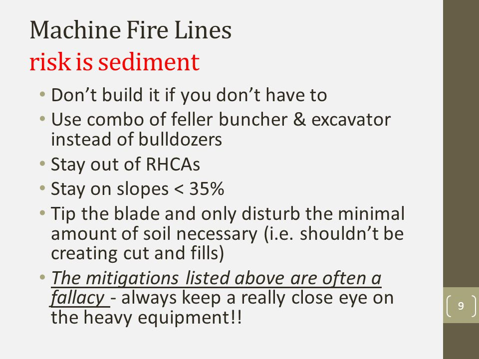 Machine Fire Lines risk is sediment Don't build it if you don't have to Use combo of feller buncher & excavator instead of bulldozers Stay out of RHCAs Stay on slopes < 35% Tip the blade and only disturb the minimal amount of soil necessary (i.e.