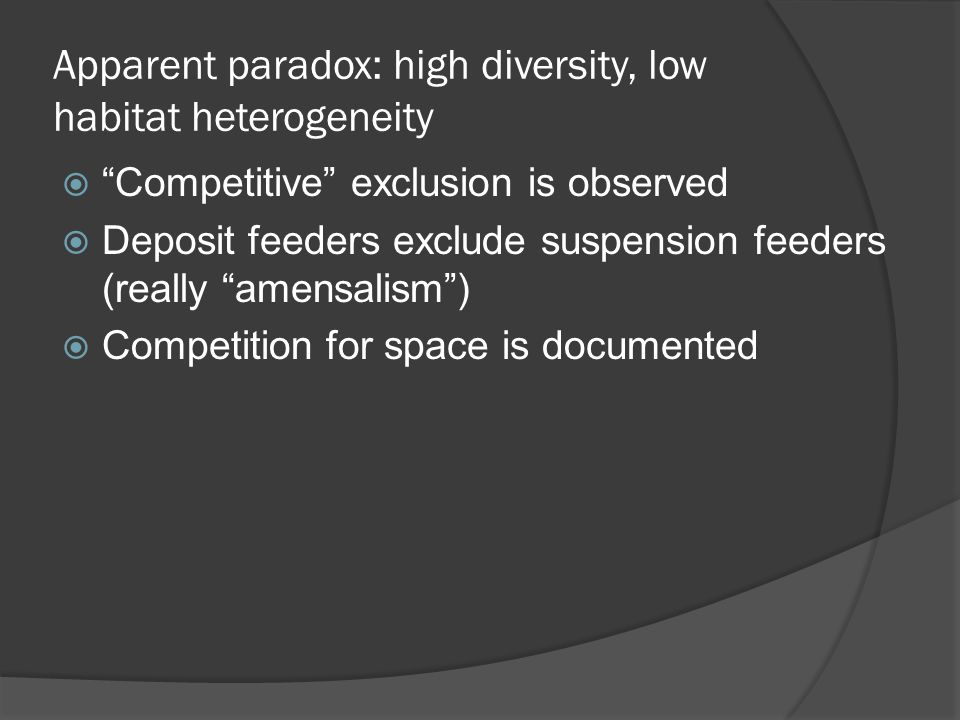 Apparent paradox: high diversity, low habitat heterogeneity  Competitive exclusion is observed  Deposit feeders exclude suspension feeders (really amensalism )  Competition for space is documented