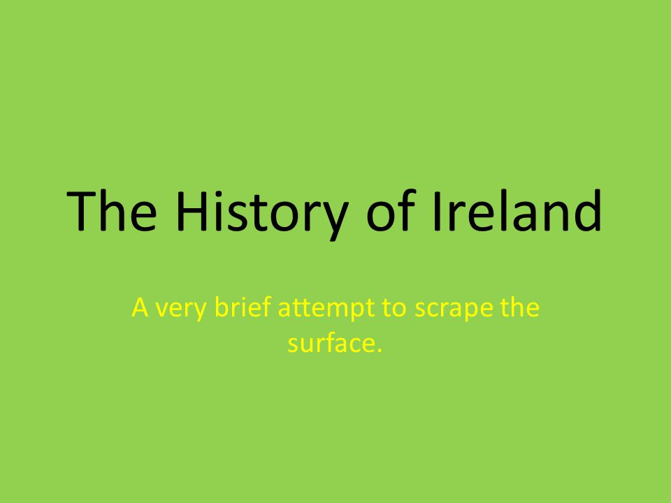 The History of Ireland A very brief attempt to scrape the surface.