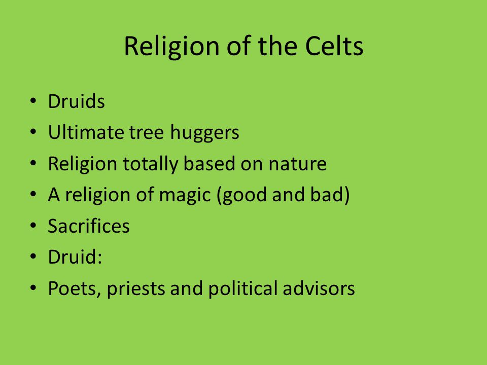 Religion of the Celts Druids Ultimate tree huggers Religion totally based on nature A religion of magic (good and bad) Sacrifices Druid: Poets, priests and political advisors