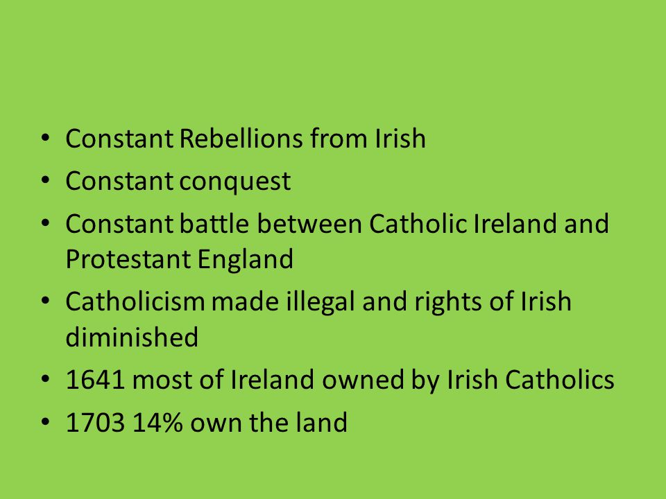 Constant Rebellions from Irish Constant conquest Constant battle between Catholic Ireland and Protestant England Catholicism made illegal and rights of Irish diminished 1641 most of Ireland owned by Irish Catholics 1703 14% own the land