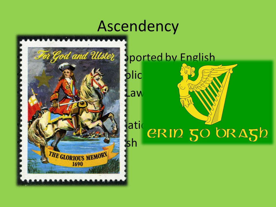 Ascendency Irish protestants supported by English Penal Law anti-catholic laws Similar to Jim Crow Laws or South African Laws Creates feelings of nationalism = rebel groups Orange groups vs Irish