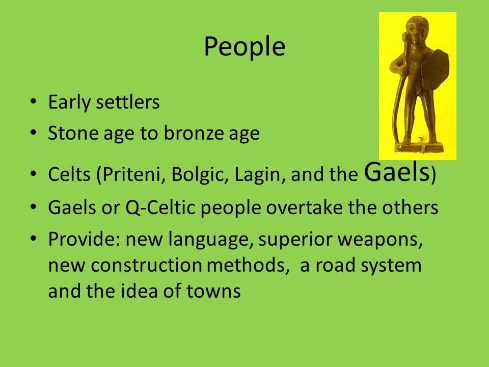 People Early settlers Stone age to bronze age Celts (Priteni, Bolgic, Lagin, and the Gaels ) Gaels or Q-Celtic people overtake the others Provide: new language, superior weapons, new construction methods, a road system and the idea of towns