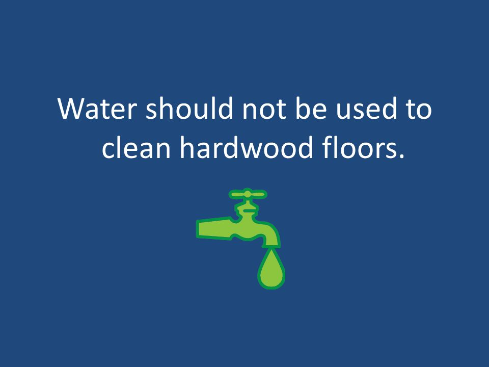 Water should not be used to clean hardwood floors.