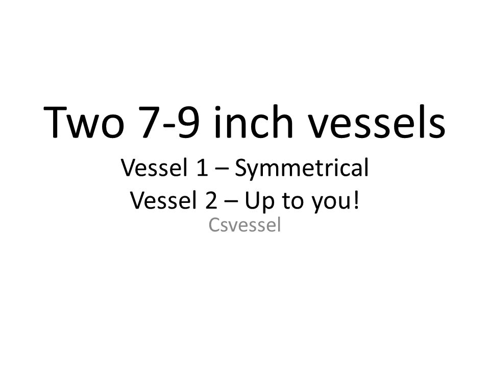 Two 7-9 inch vessels Vessel 1 – Symmetrical Vessel 2 – Up to you! Csvessel