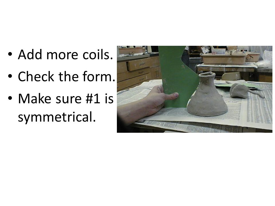 Add more coils. Check the form. Make sure #1 is symmetrical.