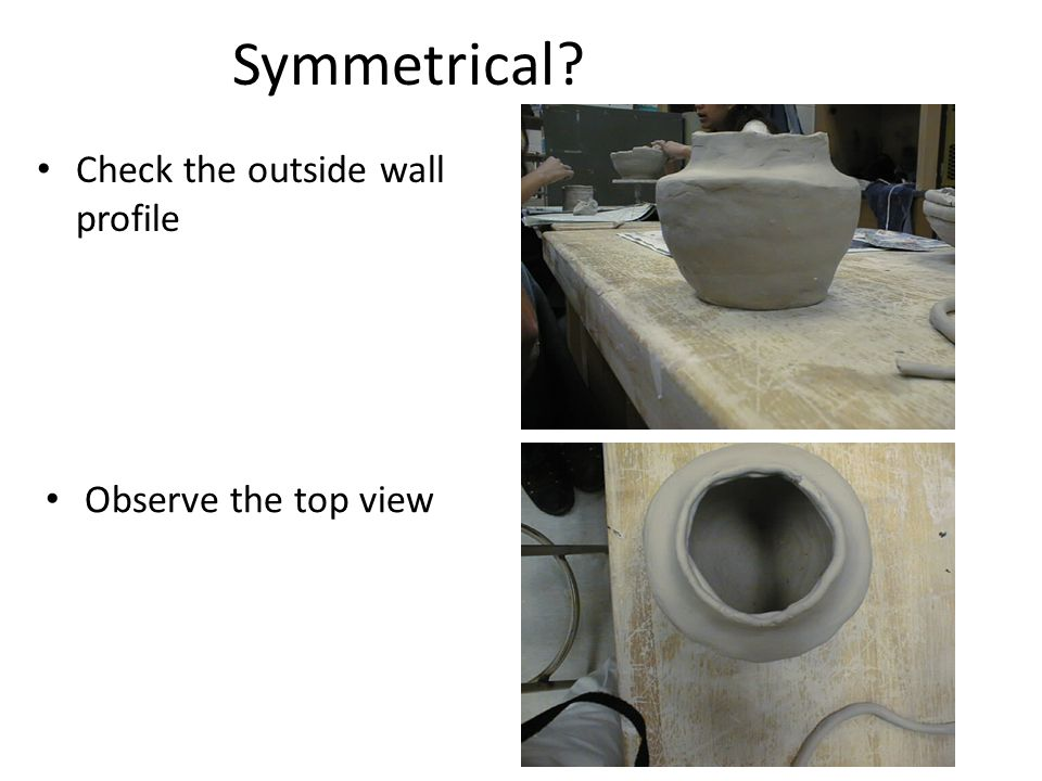 Symmetrical Check the outside wall profile Observe the top view