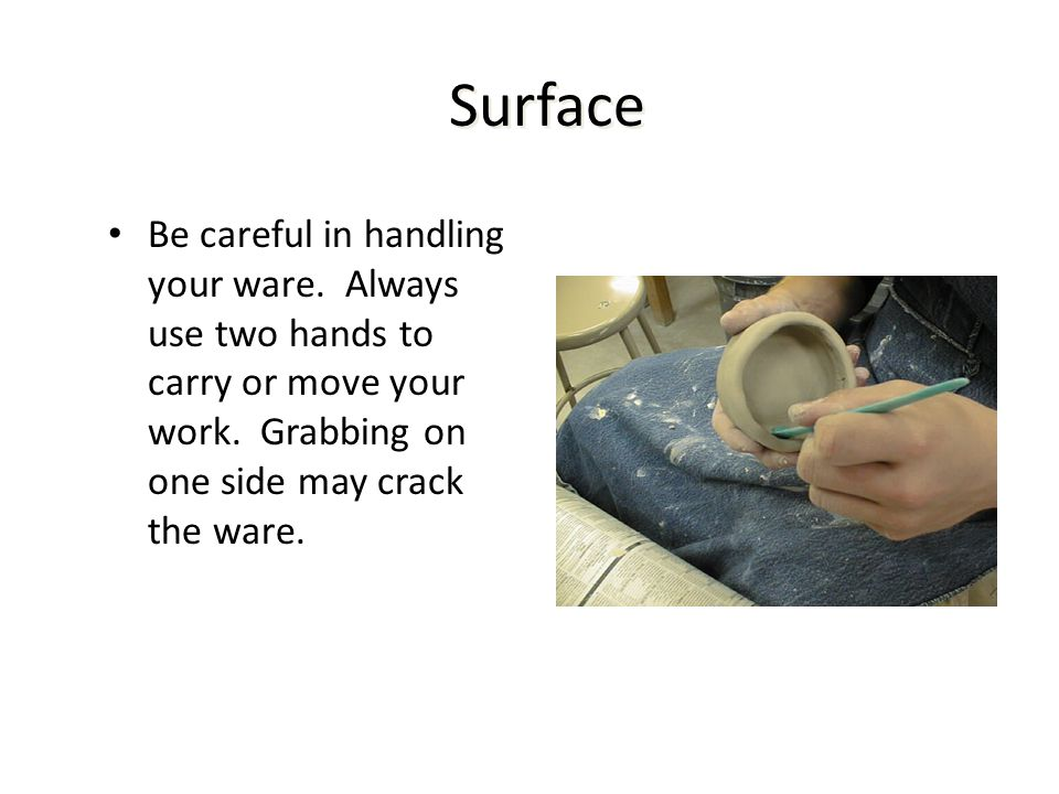 Surface Be careful in handling your ware. Always use two hands to carry or move your work.