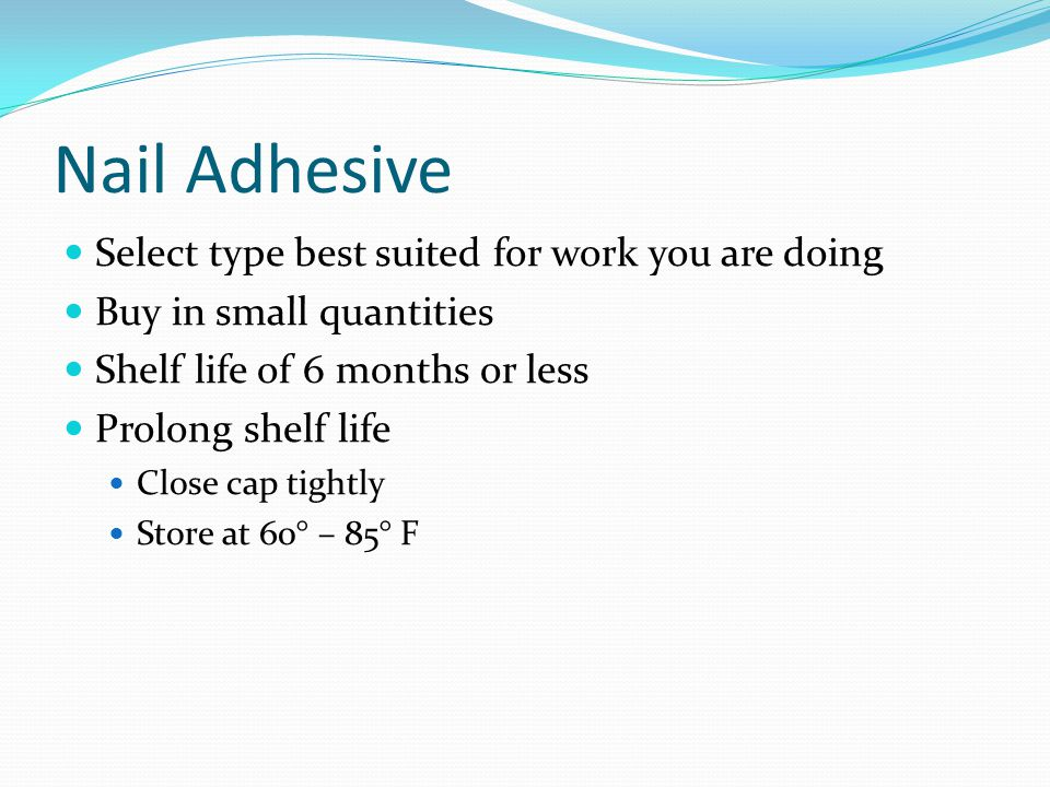 Nail Adhesive Select type best suited for work you are doing Buy in small quantities Shelf life of 6 months or less Prolong shelf life Close cap tight