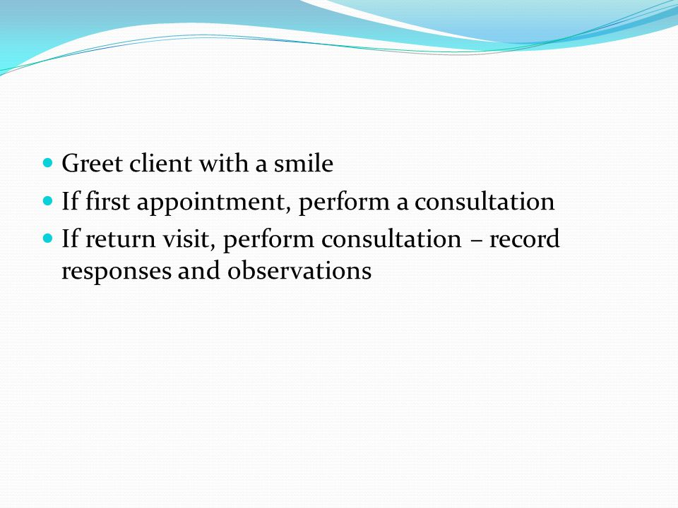 Greet client with a smile If first appointment, perform a consultation If return visit, perform consultation – record responses and observations