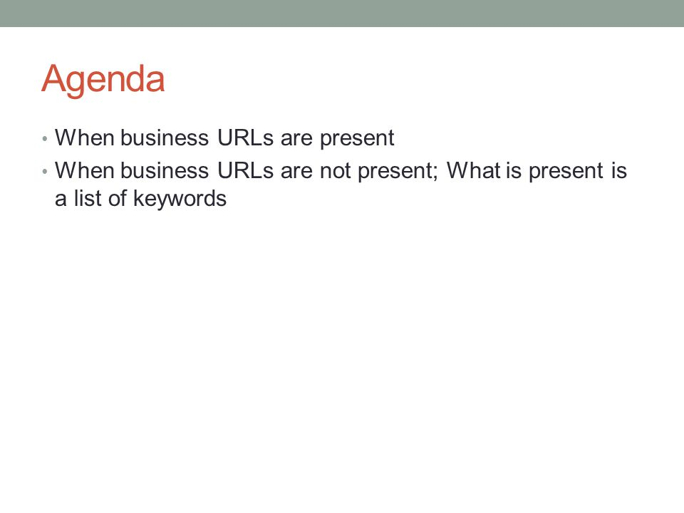 Agenda When business URLs are present When business URLs are not present; What is present is a list of keywords