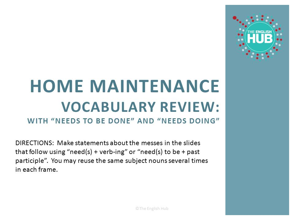 """©The English Hub HOME MAINTENANCE VOCABULARY REVIEW: WITH """"NEEDS TO BE DONE"""" AND """"NEEDS DOING"""" DIRECTIONS: Make statements about the messes in the sli"""