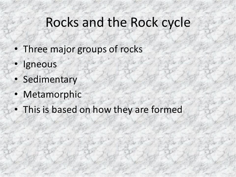 Rocks and the Rock cycle Three major groups of rocks Igneous Sedimentary Metamorphic This is based on how they are formed