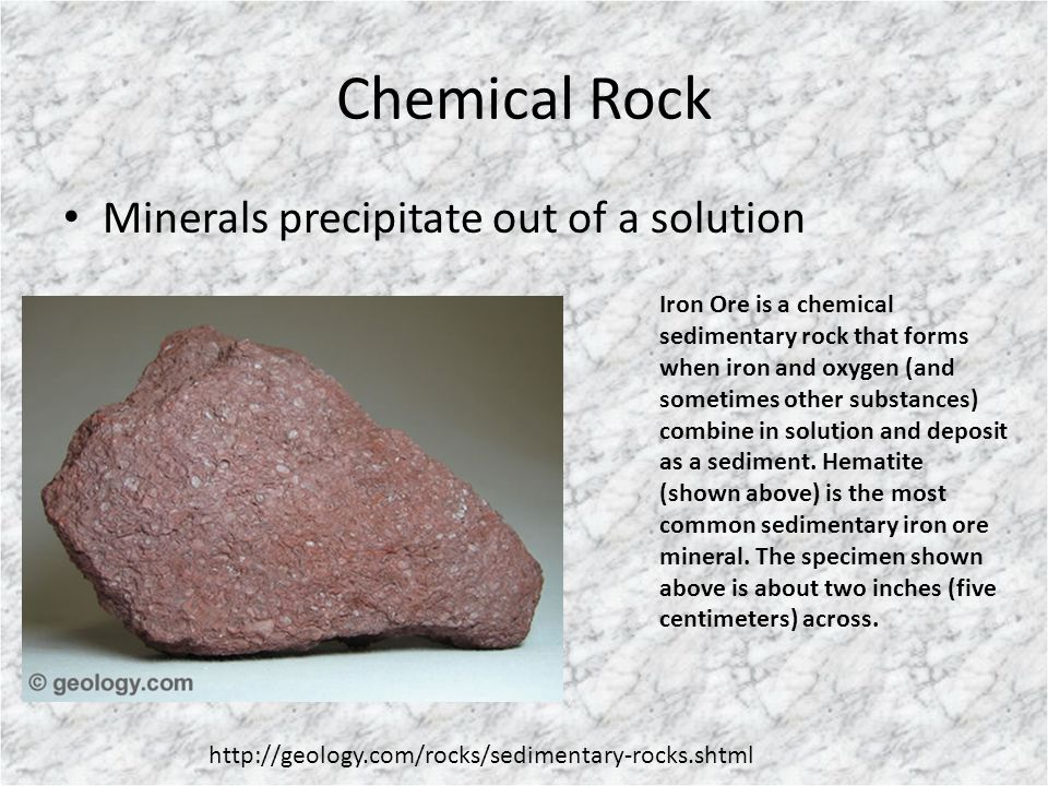Chemical Rock Minerals precipitate out of a solution Iron Ore is a chemical sedimentary rock that forms when iron and oxygen (and sometimes other subs