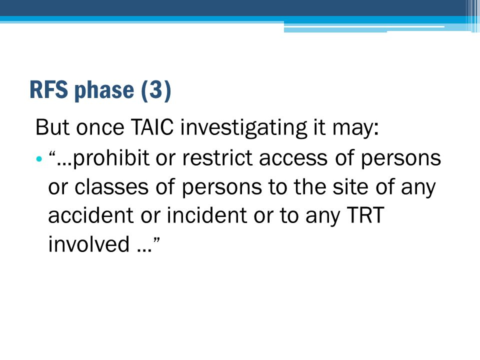 RFS phase (3) But once TAIC investigating it may: … prohibit or restrict access of persons or classes of persons to the site of any accident or incident or to any TRT involved …
