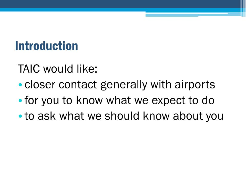 Introduction TAIC would like: closer contact generally with airports for you to know what we expect to do to ask what we should know about you