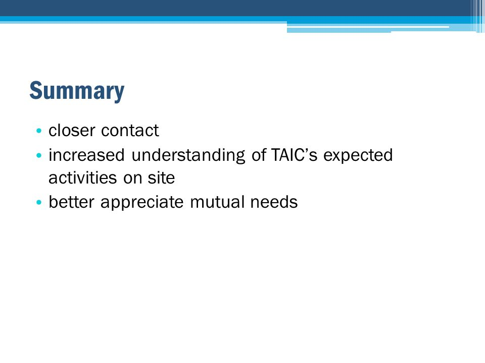 Summary closer contact increased understanding of TAIC's expected activities on site better appreciate mutual needs