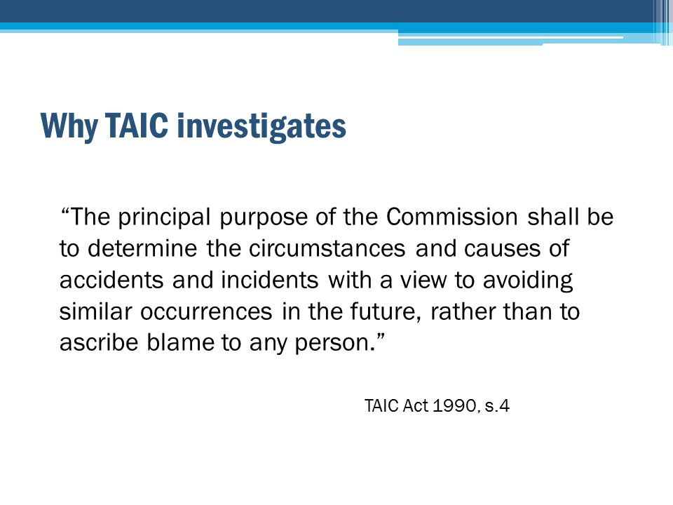 Why TAIC investigates The principal purpose of the Commission shall be to determine the circumstances and causes of accidents and incidents with a view to avoiding similar occurrences in the future, rather than to ascribe blame to any person. TAIC Act 1990, s.4