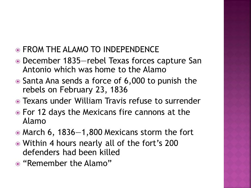  FROM THE ALAMO TO INDEPENDENCE  December 1835—rebel Texas forces capture San Antonio which was home to the Alamo  Santa Ana sends a force of 6,000