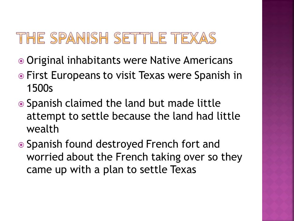  Original inhabitants were Native Americans  First Europeans to visit Texas were Spanish in 1500s  Spanish claimed the land but made little attempt