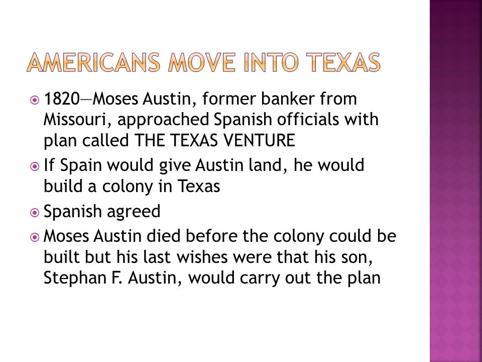  AUSTIN'S COLONY  1823—Austin's colony officially established  1824—about 300 families lived on farms and ranches throughout the colony  The population was 1,800 including 400 enslaved African-Americans  MEXICAN INDEPENDENCE  Mexico used to be part of New Spain  Mexico becomes independent in 1821