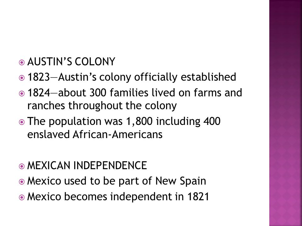  THE EMPRESARIOS  New Mexican government wanted Texas settled  Mexico offered land to people in exchange for becoming loyal Mexican citizens  EMPRESARIOS—contractors who recruited settlers and established colonies  1830s—more than a dozen colonies in Texas (about 30,000 settlers)  Includes several thousand slaves and 4,000 TEJANOS (Texans of Mexican heritage)