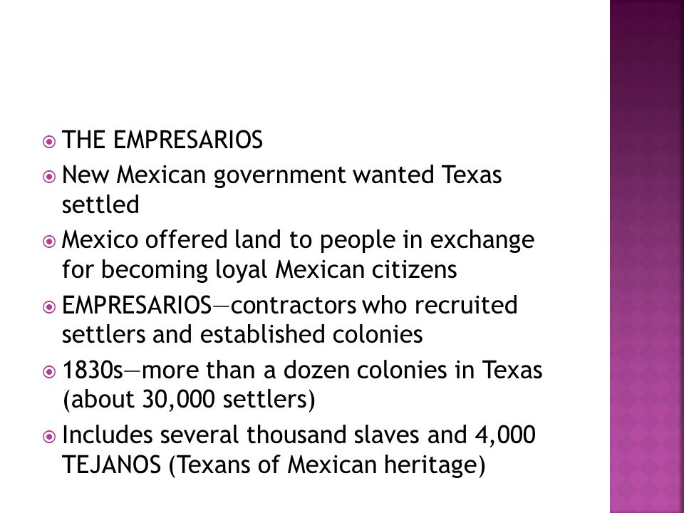  THE EMPRESARIOS  New Mexican government wanted Texas settled  Mexico offered land to people in exchange for becoming loyal Mexican citizens  EMPR