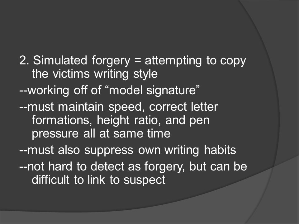"""2. Simulated forgery = attempting to copy the victims writing style --working off of """"model signature"""" --must maintain speed, correct letter formation"""