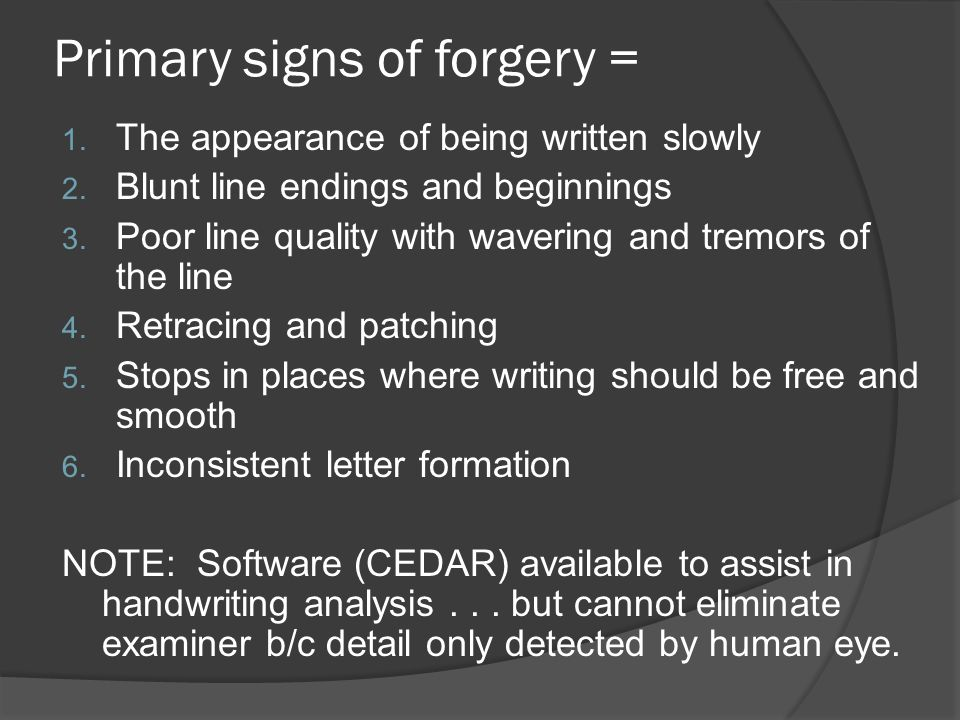 Primary signs of forgery = 1. The appearance of being written slowly 2. Blunt line endings and beginnings 3. Poor line quality with wavering and tremo