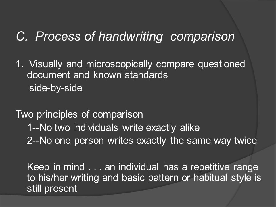 C. Process of handwriting comparison 1. Visually and microscopically compare questioned document and known standards side-by-side Two principles of co