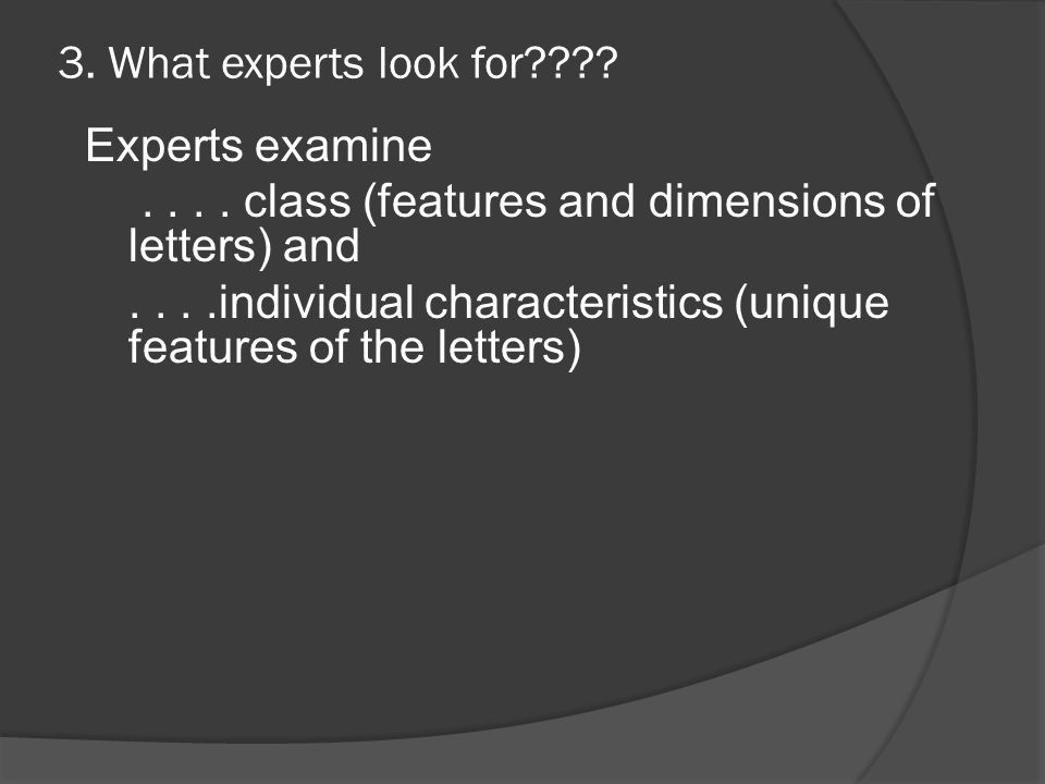 3. What experts look for???? Experts examine.... class (features and dimensions of letters) and....individual characteristics (unique features of the