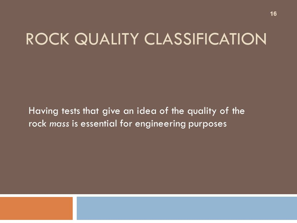 ROCK QUALITY CLASSIFICATION Having tests that give an idea of the quality of the rock mass is essential for engineering purposes 16