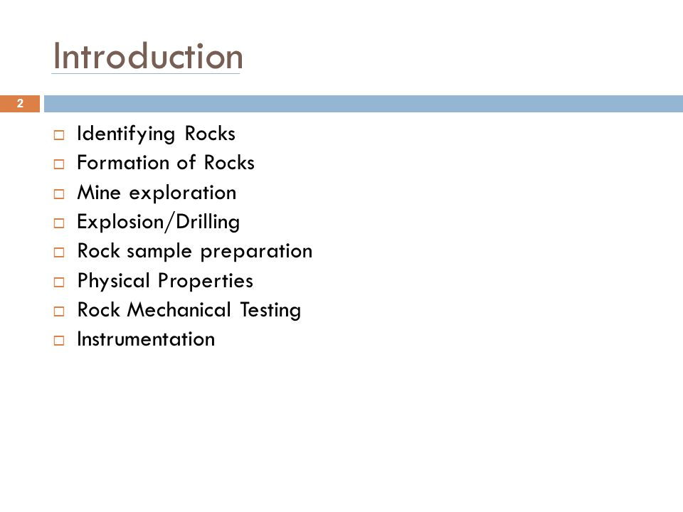 Introduction  Identifying Rocks  Formation of Rocks  Mine exploration  Explosion/Drilling  Rock sample preparation  Physical Properties  Rock M
