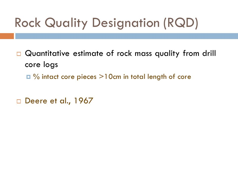 Rock Quality Designation (RQD)  Quantitative estimate of rock mass quality from drill core logs  % intact core pieces >10cm in total length of core