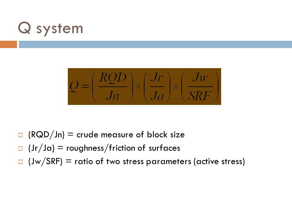Q system  (RQD/Jn) = crude measure of block size  (Jr/Ja) = roughness/friction of surfaces  (Jw/SRF) = ratio of two stress parameters (active stres