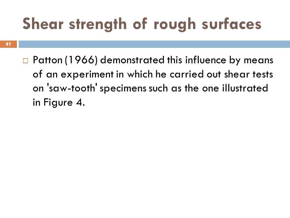 Shear strength of rough surfaces  Patton (1966) demonstrated this influence by means of an experiment in which he carried out shear tests on 'saw-too