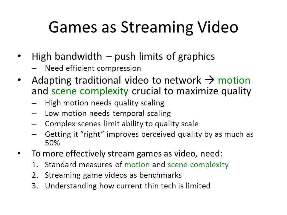 Games as Streaming Video High bandwidth – push limits of graphics – Need efficient compression Adapting traditional video to network  motion and scene complexity crucial to maximize quality – High motion needs quality scaling – Low motion needs temporal scaling – Complex scenes limit ability to quality scale – Getting it right improves perceived quality by as much as 50% To more effectively stream games as video, need: 1.Standard measures of motion and scene complexity 2.Streaming game videos as benchmarks 3.Understanding how current thin tech is limited