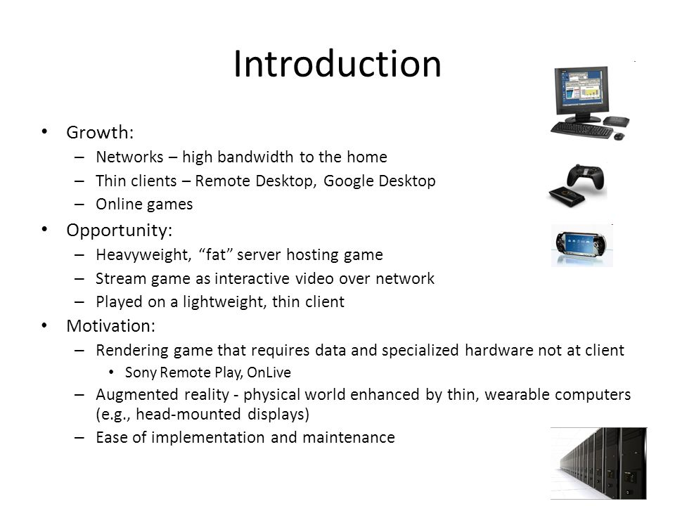 Introduction Growth: – Networks – high bandwidth to the home – Thin clients – Remote Desktop, Google Desktop – Online games Opportunity: – Heavyweight, fat server hosting game – Stream game as interactive video over network – Played on a lightweight, thin client Motivation: – Rendering game that requires data and specialized hardware not at client Sony Remote Play, OnLive – Augmented reality - physical world enhanced by thin, wearable computers (e.g., head-mounted displays) – Ease of implementation and maintenance