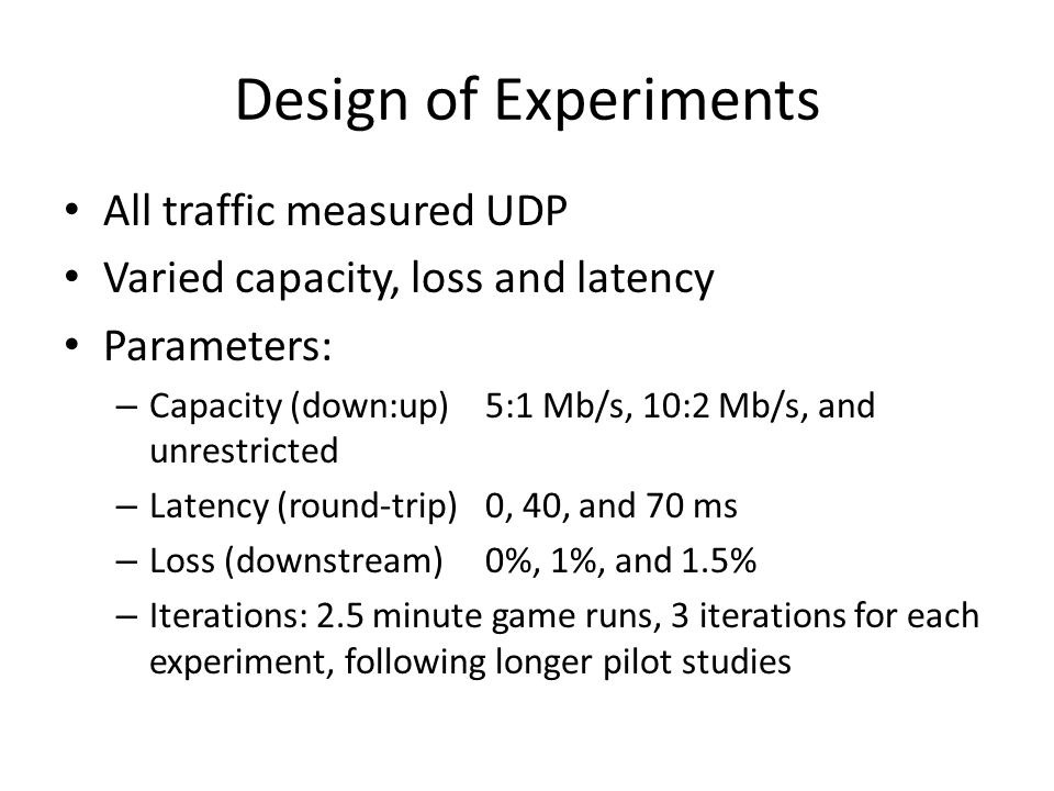 Design of Experiments All traffic measured UDP Varied capacity, loss and latency Parameters: – Capacity (down:up)5:1 Mb/s, 10:2 Mb/s, and unrestricted – Latency (round-trip)0, 40, and 70 ms – Loss (downstream)0%, 1%, and 1.5% – Iterations: 2.5 minute game runs, 3 iterations for each experiment, following longer pilot studies