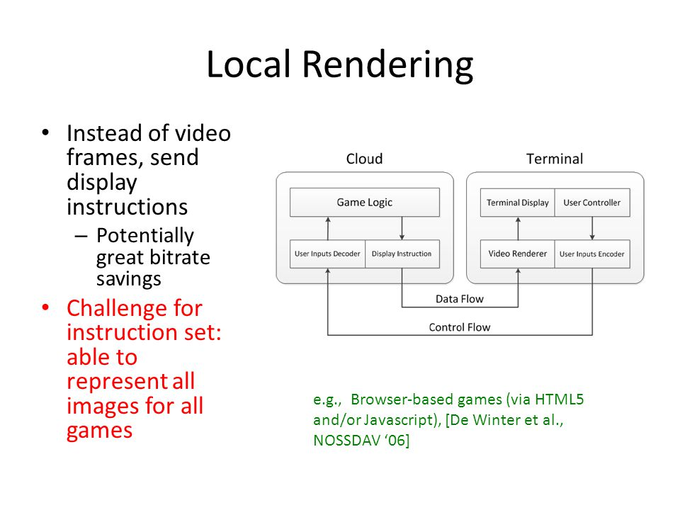 Potential Distribution of Computing Partitioning coordinator if/when to migrate functionality (e.g., reduce cloud load and/or when terminal has greater capabilities) – Remote and Local rendering cases (above) are really just special cases Challenge: how to do so in general, how to synchronize if both cloud + terminal have module (e.g., 6 ) e.g., [Cai et al., CloudCom 2013]