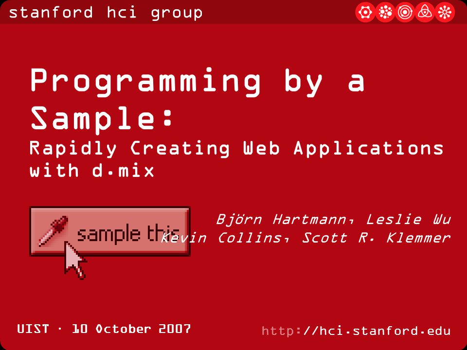 stanford hci group http://hci.stanford.edu UIST · 10 October 2007 Programming by a Sample: Rapidly Creating Web Applications with d.mix Björn Hartmann, Leslie Wu Kevin Collins, Scott R.