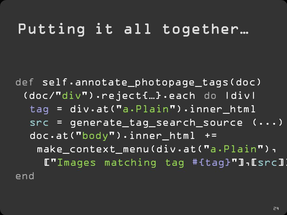 24 Putting it all together… def self.annotate_photopage_tags(doc) (doc/ div ).reject{…}.each do |div| tag = div.at( a.Plain ).inner_html src = generate_tag_search_source (...) doc.at( body ).inner_html += make_context_menu(div.at( a.Plain ), [ Images matching tag #{tag} ],[src]) end