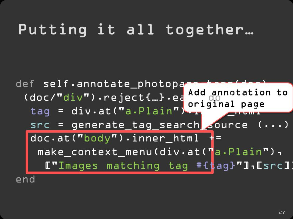 27 Putting it all together… Add annotation to original page def self.annotate_photopage_tags(doc) (doc/ div ).reject{…}.each do |div| tag = div.at( a.Plain ).inner_html src = generate_tag_search_source (...) doc.at( body ).inner_html += make_context_menu(div.at( a.Plain ), [ Images matching tag #{tag} ],[src]) end