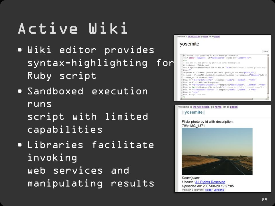 29 Active Wiki Wiki editor provides syntax-highlighting for Ruby script Sandboxed execution runs script with limited capabilities Libraries facilitate invoking web services and manipulating results