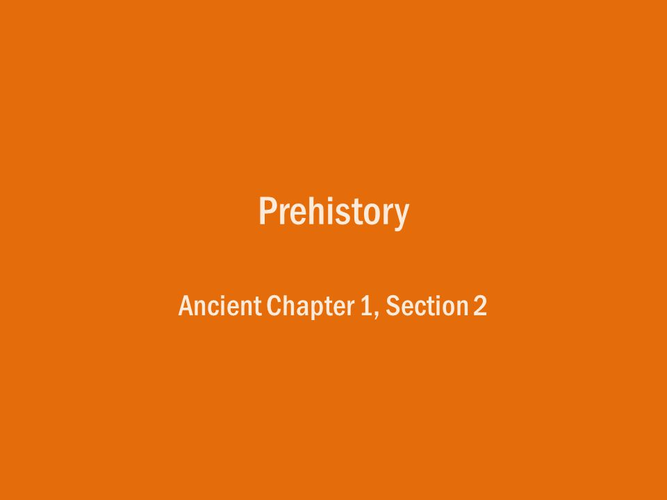 Prehistory Ancient Chapter 1, Section 2