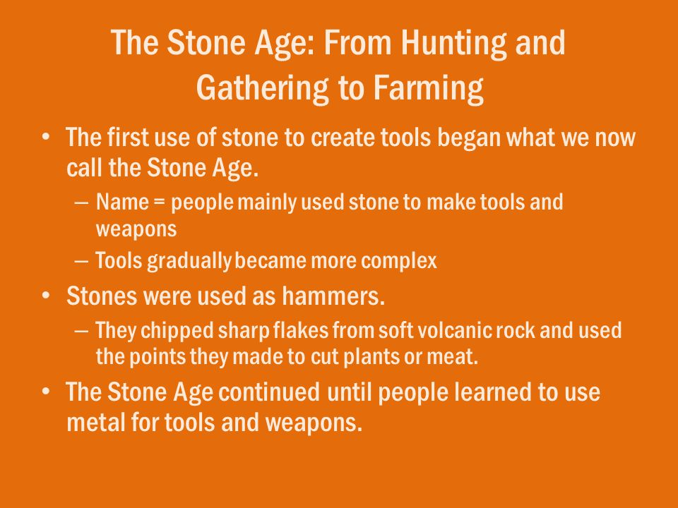 The Stone Age: From Hunting and Gathering to Farming The first use of stone to create tools began what we now call the Stone Age. – Name = people main