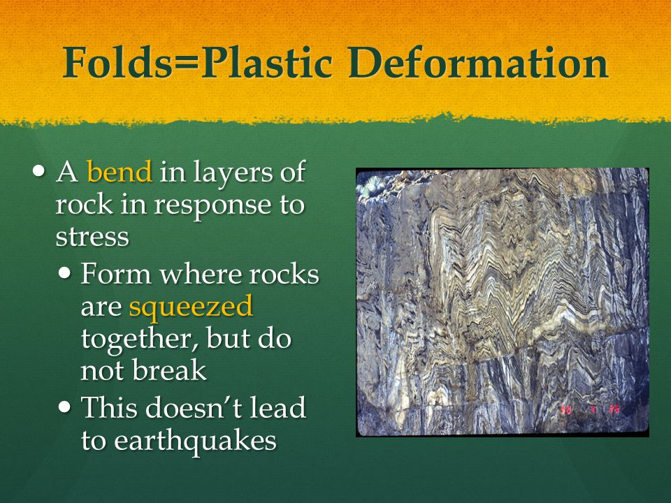 Folds=Plastic Deformation A bend in layers of rock in response to stress A bend in layers of rock in response to stress Form where rocks are squeezed together, but do not break Form where rocks are squeezed together, but do not break This doesn't lead to earthquakes This doesn't lead to earthquakes