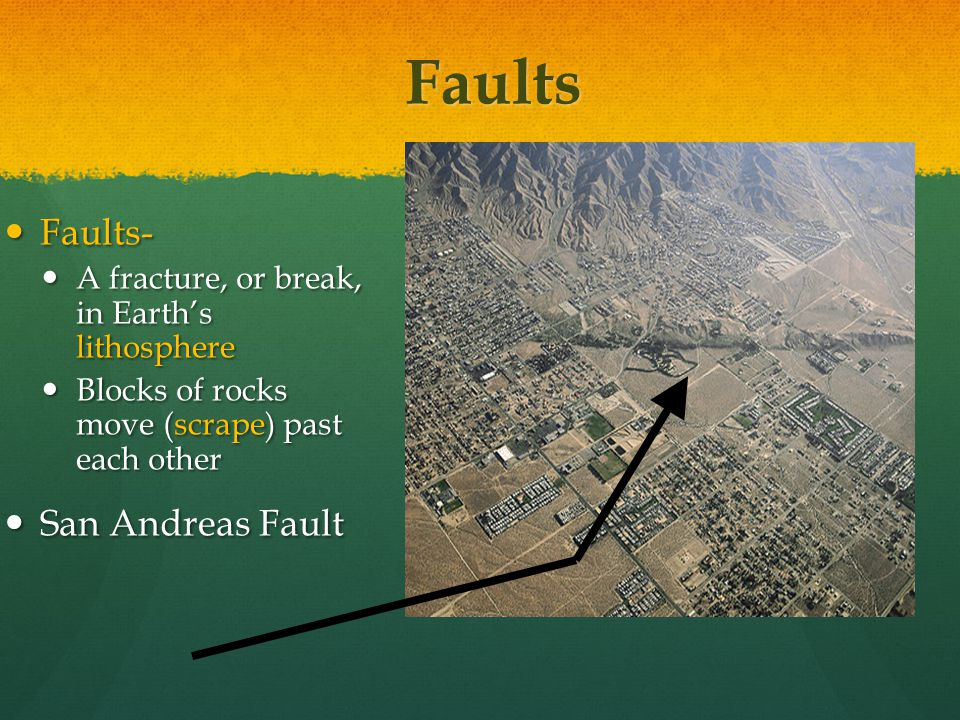 Faults Faults- Faults- A fracture, or break, in Earth's lithosphere A fracture, or break, in Earth's lithosphere Blocks of rocks move (scrape) past each other Blocks of rocks move (scrape) past each other San Andreas Fault San Andreas Fault