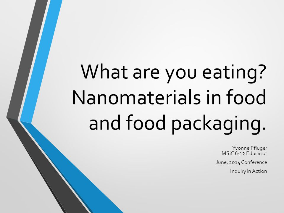 What are you eating? Nanomaterials in food and food packaging. Yvonne Pfluger MSiC 6-12 Educator June, 2014 Conference Inquiry in Action